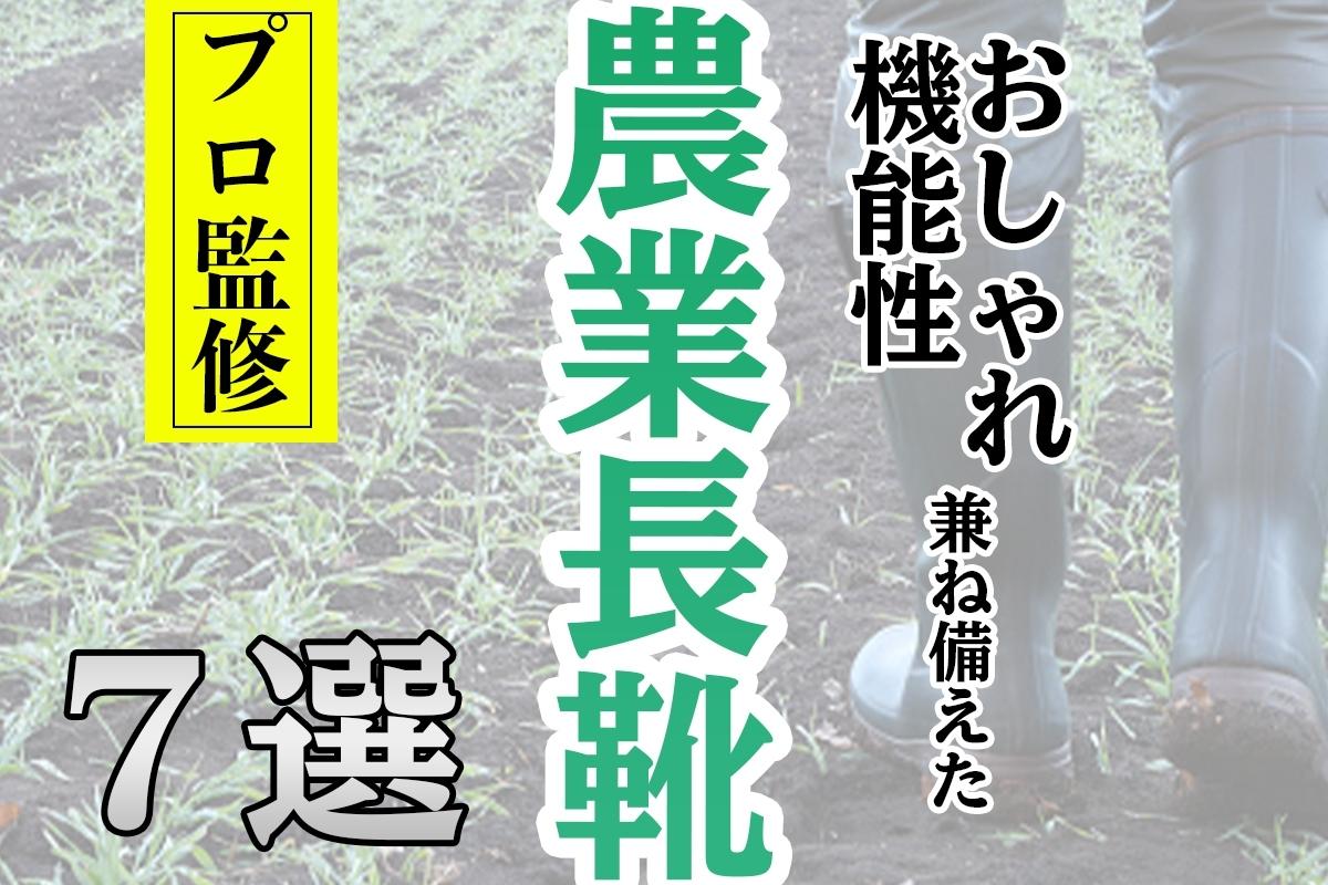 【プロ監修】おしゃれと機能性を兼ね備えた農業長靴7選!